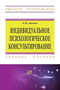 Айсина, Римма Михайловна.   Индивидуальное психологическое консультирование: основы теории и практики