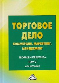 Торговое дело: коммерция, маркетинг, менеджмент. Теория и практика. Т 2