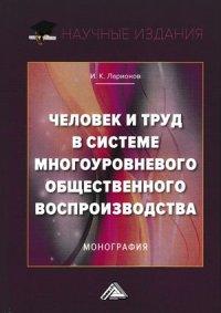 Ларионов, И. К. Человек и труд в системе многоуровневого общественного воспроизводства